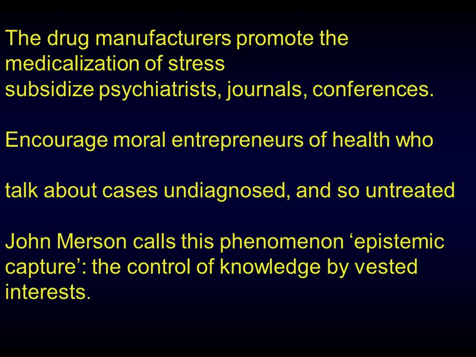 The drug manufacturers promote the medicalization of stress subsidize psychiatrists, journals, conferences.