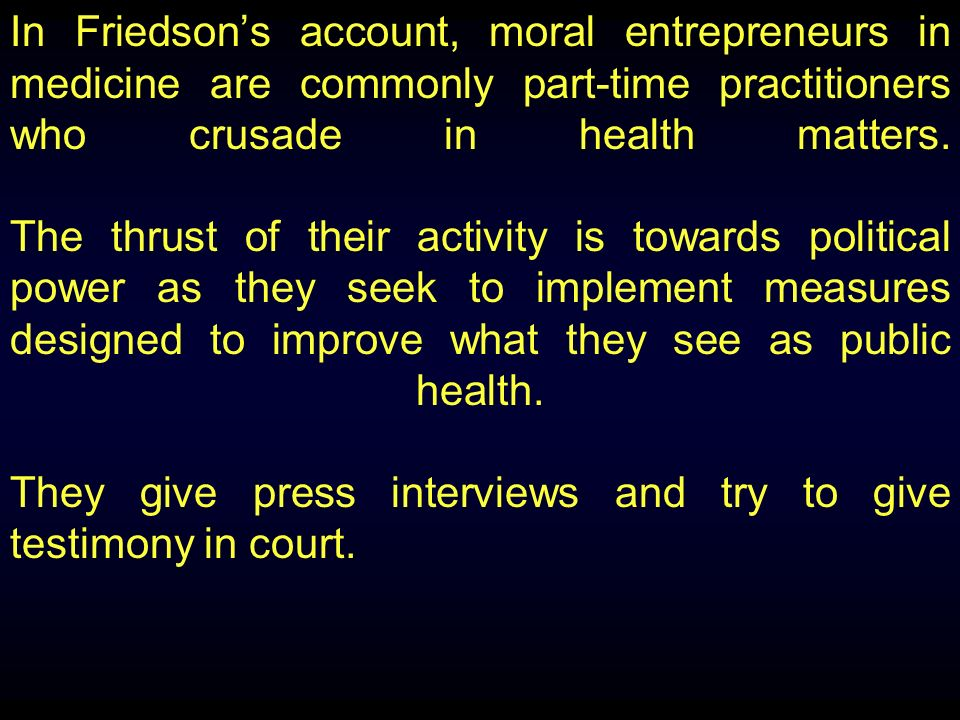 In Friedsons account, moral entrepreneurs in medicine are commonly part-time practitioners who crusade in health matters.