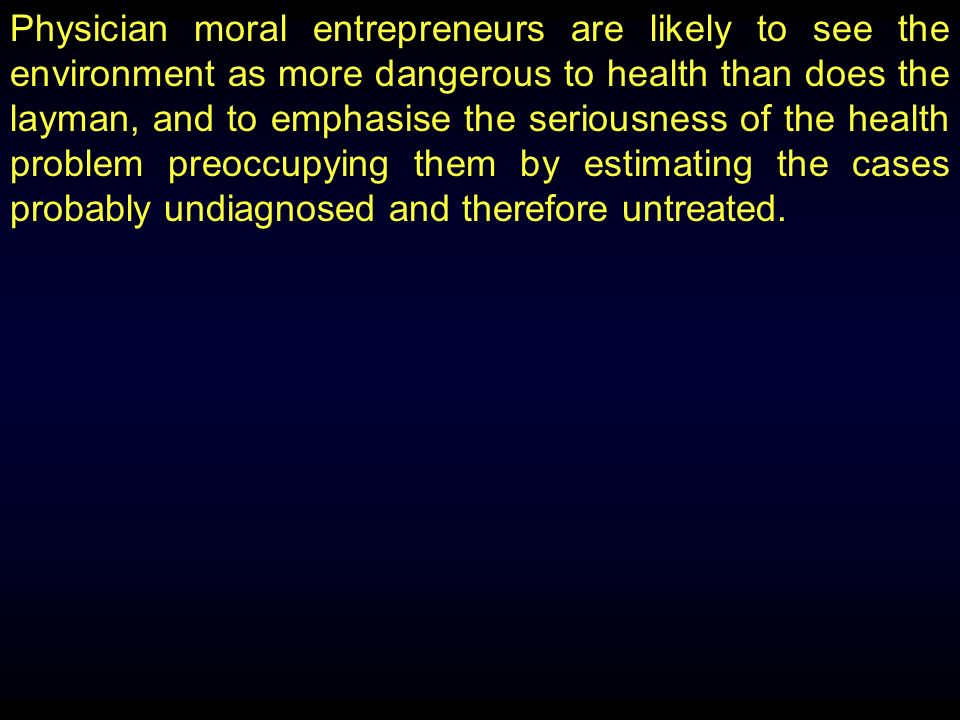 Physician moral entrepreneurs are likely to see the environment as more dangerous to health than does the layman, and to emphasise the seriousness of the health problem preoccupying them by estimating the cases probably undiagnosed and therefore untreated.
