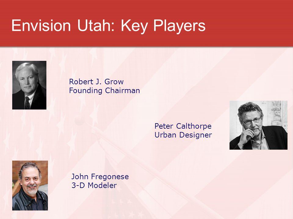 Envision Utah: Key Players Robert J. Grow Founding Chairman Peter Calthorpe Urban Designer John Fregonese 3-D Modeler