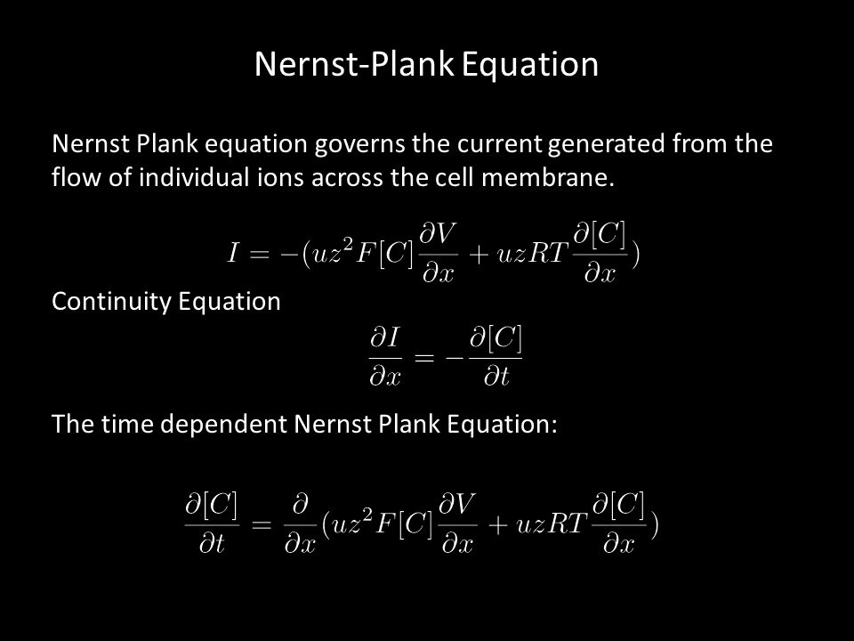 Nernst-Plank Equation Nernst Plank equation governs the current generated from the flow of individual ions across the cell membrane. Continuity Equati