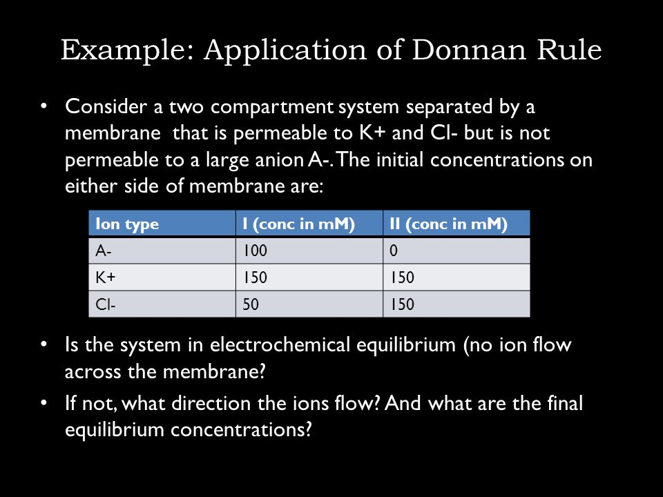 Example: Application of Donnan Rule Consider a two compartment system separated by a membrane that is permeable to K+ and Cl- but is not permeable to