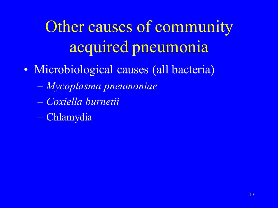 17 Other causes of community acquired pneumonia Microbiological causes (all bacteria) –Mycoplasma pneumoniae –Coxiella burnetii –Chlamydia