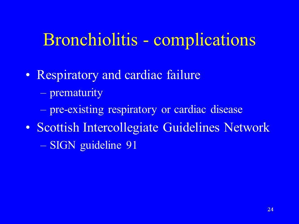 24 Bronchiolitis - complications Respiratory and cardiac failure –prematurity –pre-existing respiratory or cardiac disease Scottish Intercollegiate Gu