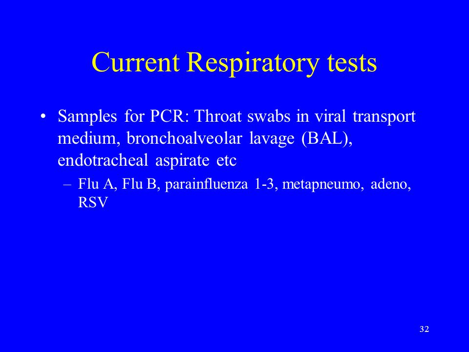 32 Current Respiratory tests Samples for PCR: Throat swabs in viral transport medium, bronchoalveolar lavage (BAL), endotracheal aspirate etc –Flu A,