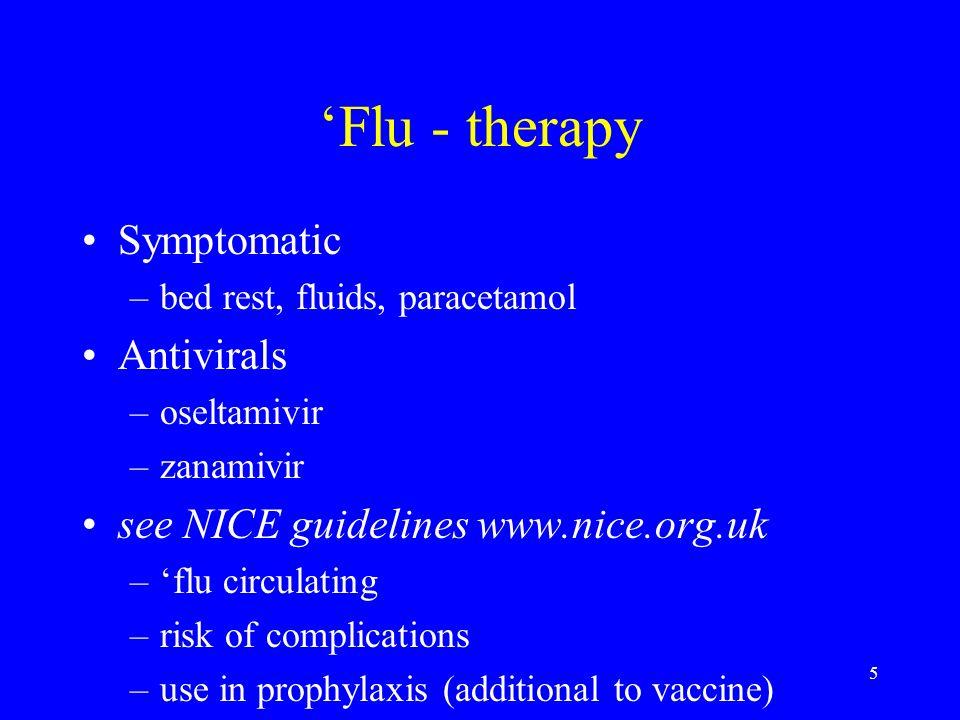 5 Flu - therapy Symptomatic –bed rest, fluids, paracetamol Antivirals –oseltamivir –zanamivir see NICE guidelines www.nice.org.uk –flu circulating –ri