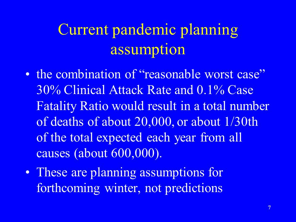 7 Current pandemic planning assumption the combination of reasonable worst case 30% Clinical Attack Rate and 0.1% Case Fatality Ratio would result in