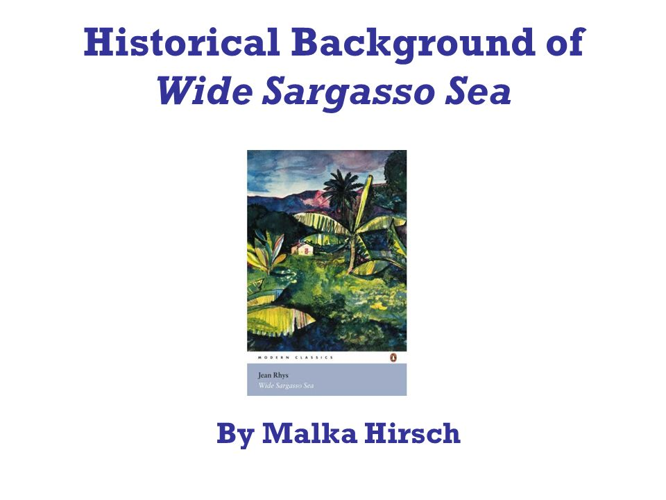 Authors background Wide Sargasso Sea was Written in 1966 by a Dominica born author Jean Rhys.
