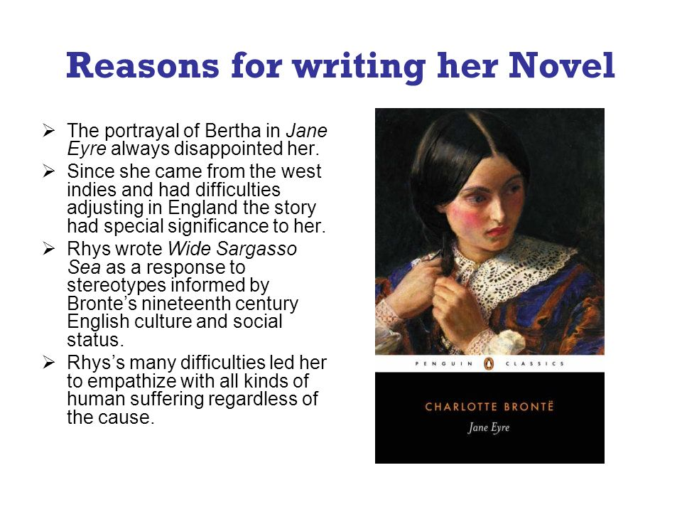 Reasons for writing her Novel The portrayal of Bertha in Jane Eyre always disappointed her. Since she came from the west indies and had difficulties a
