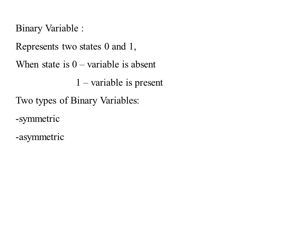 Binary Variable : Represents two states 0 and 1, When state is 0 – variable is absent 1 – variable is present Two types of Binary Variables: -symmetri