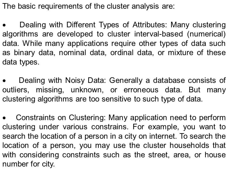 The basic requirements of the cluster analysis are: Dealing with Different Types of Attributes: Many clustering algorithms are developed to cluster in