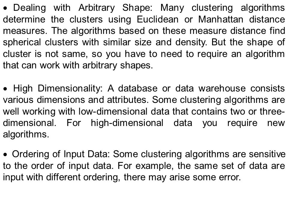 Dealing with Arbitrary Shape: Many clustering algorithms determine the clusters using Euclidean or Manhattan distance measures. The algorithms based o