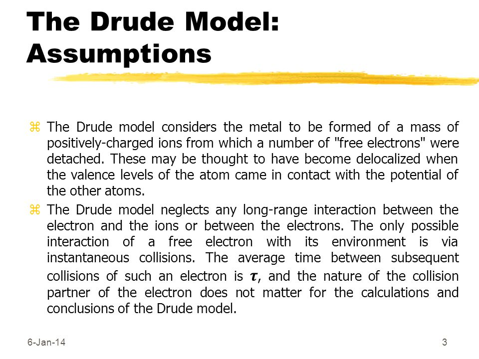 The Drude Model: Assumptions zThe Drude model considers the metal to be formed of a mass of positively-charged ions from which a number of