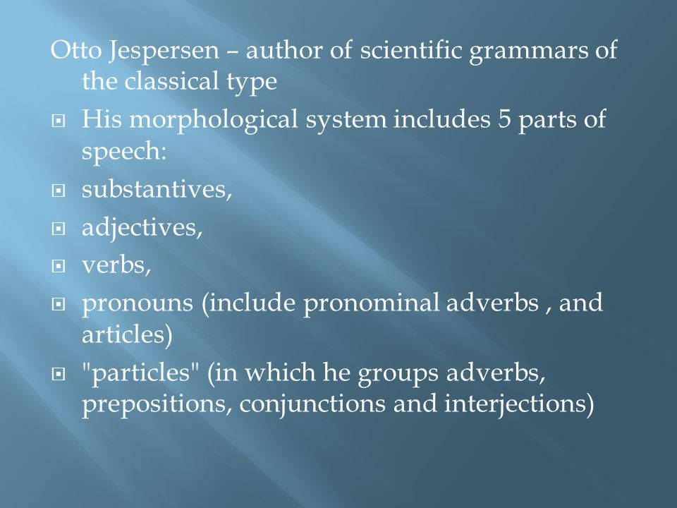 Otto Jespersen – author of scientific grammars of the classical type His morphological system includes 5 parts of speech: substantives, adjectives, verbs, pronouns (include pronominal adverbs, and articles) particles (in which he groups adverbs, prepositions, conjunctions and interjections)