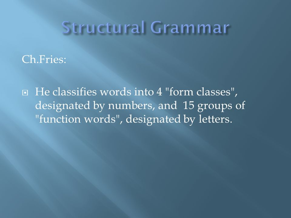 Ch.Fries: He classifies words into 4 form classes , designated by numbers, and 15 groups of function words , designated by letters.