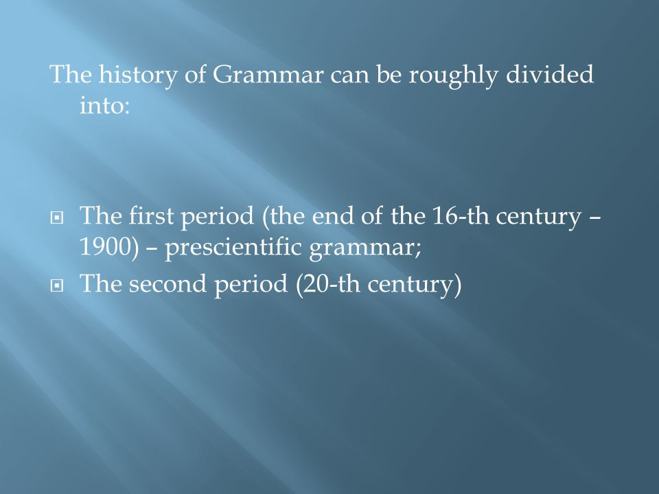 The history of Grammar can be roughly divided into: The first period (the end of the 16-th century – 1900) – prescientific grammar; The second period (20-th century)