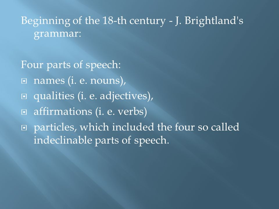 Beginning of the 18-th century - J. Brightland s grammar: Four parts of speech: names (i.