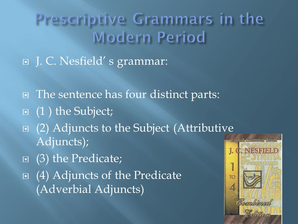 J. C. Nesfield s grammar: The sentence has four distinct parts: (1 ) the Subject; (2) Adjuncts to the Subject (Attributive Adjuncts); (3) the Predicat
