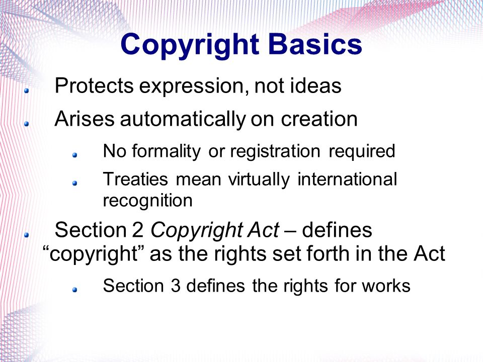 Copyright Basics Protects expression, not ideas Arises automatically on creation No formality or registration required Treaties mean virtually international recognition Section 2 Copyright Act – defines copyright as the rights set forth in the Act Section 3 defines the rights for works