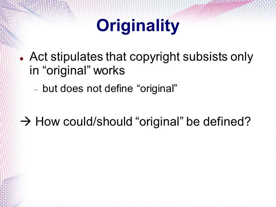 Act stipulates that copyright subsists only in original works but does not define original How could/should original be defined