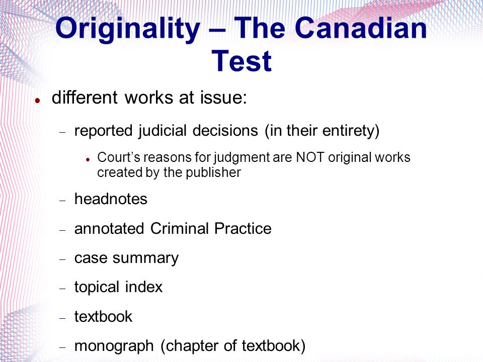 Originality – The Canadian Test different works at issue: reported judicial decisions (in their entirety) Courts reasons for judgment are NOT original works created by the publisher headnotes annotated Criminal Practice case summary topical index textbook monograph (chapter of textbook)