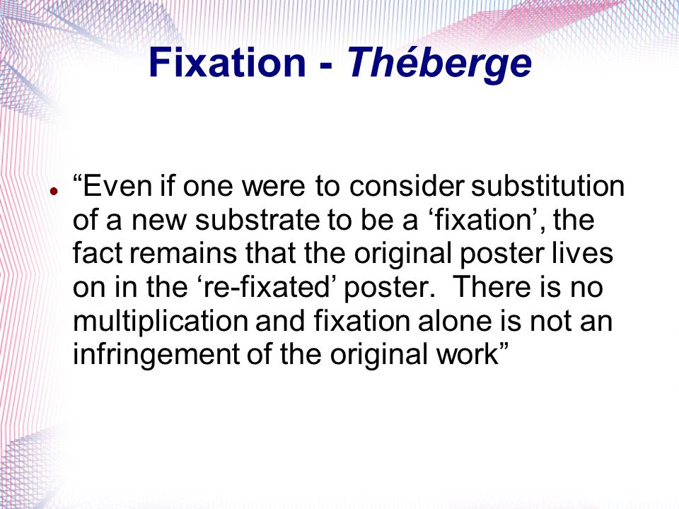 Fixation - Théberge Even if one were to consider substitution of a new substrate to be a fixation, the fact remains that the original poster lives on in the re-fixated poster.