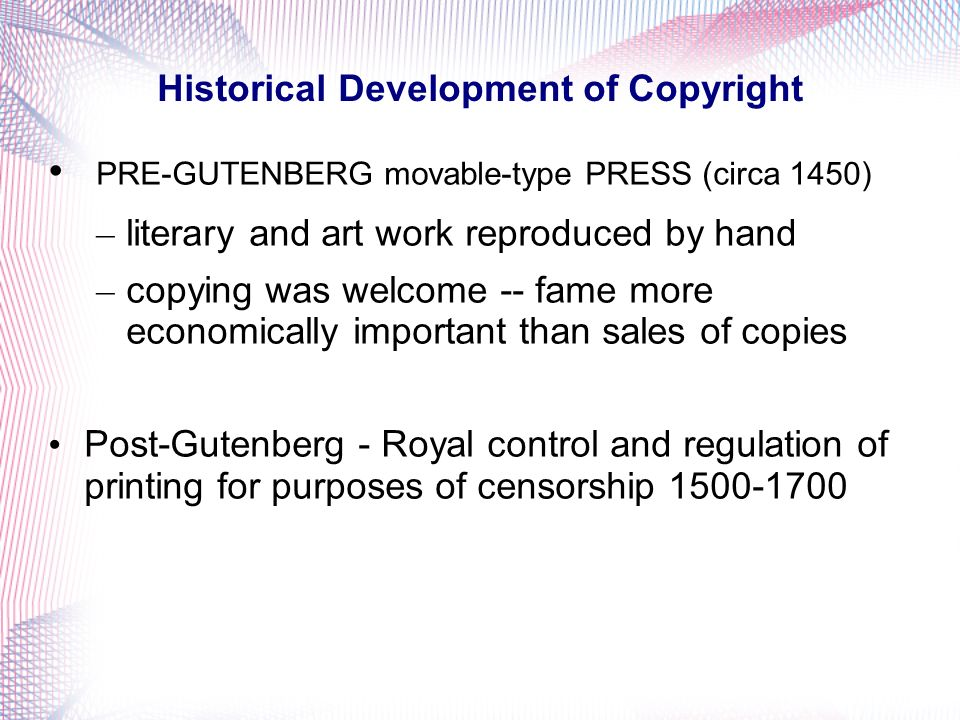 Historical Development of Copyright PRE-GUTENBERG movable-type PRESS (circa 1450) – literary and art work reproduced by hand – copying was welcome -- fame more economically important than sales of copies Post-Gutenberg - Royal control and regulation of printing for purposes of censorship