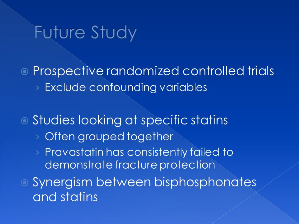 Prospective randomized controlled trials Exclude confounding variables Studies looking at specific statins Often grouped together Pravastatin has consistently failed to demonstrate fracture protection Synergism between bisphosphonates and statins