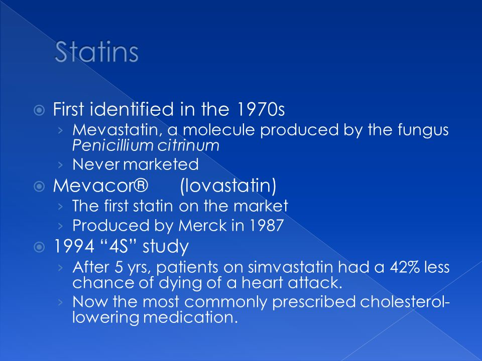 First identified in the 1970s Mevastatin, a molecule produced by the fungus Penicillium citrinum Never marketed Mevacor® (lovastatin) The first statin
