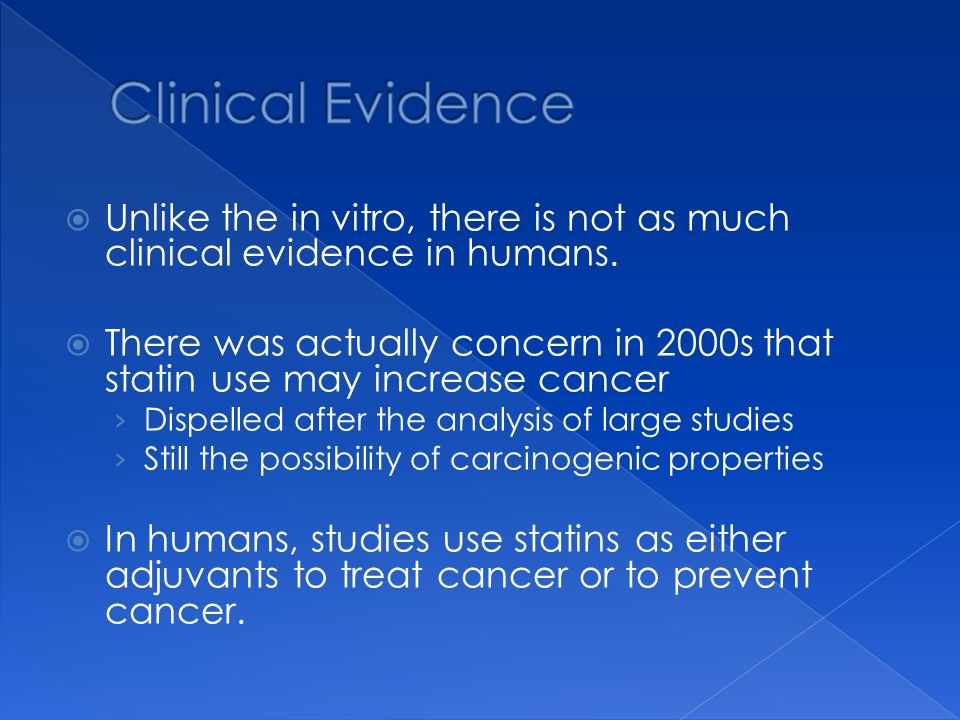 Unlike the in vitro, there is not as much clinical evidence in humans. There was actually concern in 2000s that statin use may increase cancer Dispell