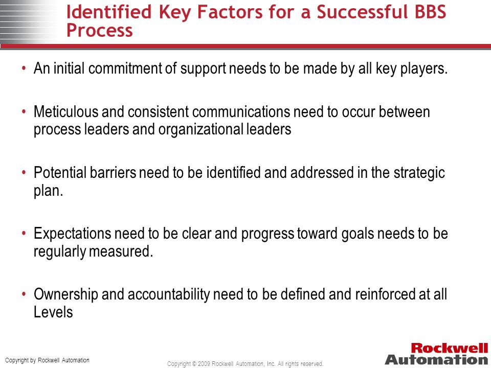 Copyright by Rockwell Automation Copyright © 2009 Rockwell Automation, Inc. All rights reserved. Identified Key Factors for a Successful BBS Process A