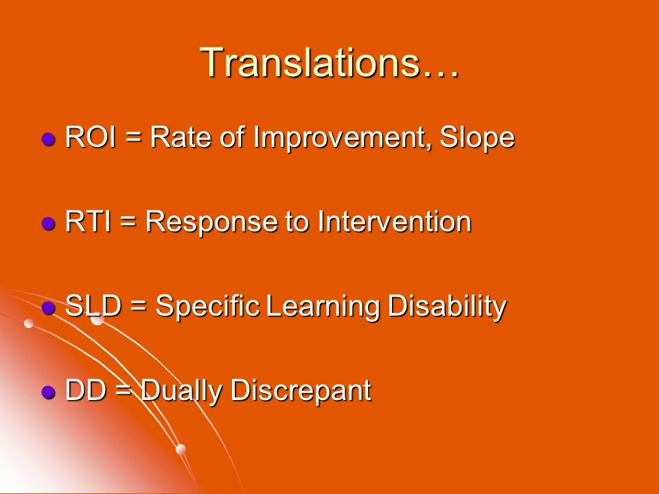 Translations… ROI = Rate of Improvement, Slope ROI = Rate of Improvement, Slope RTI = Response to Intervention RTI = Response to Intervention SLD = Sp