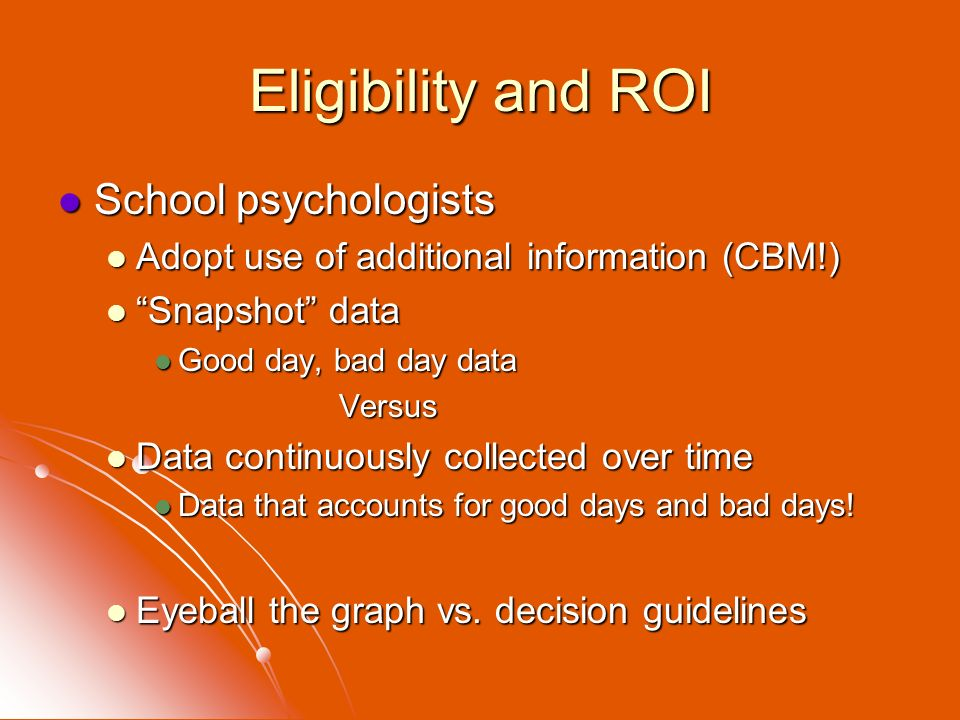 Eligibility and ROI School psychologists School psychologists Adopt use of additional information (CBM!) Adopt use of additional information (CBM!) Sn