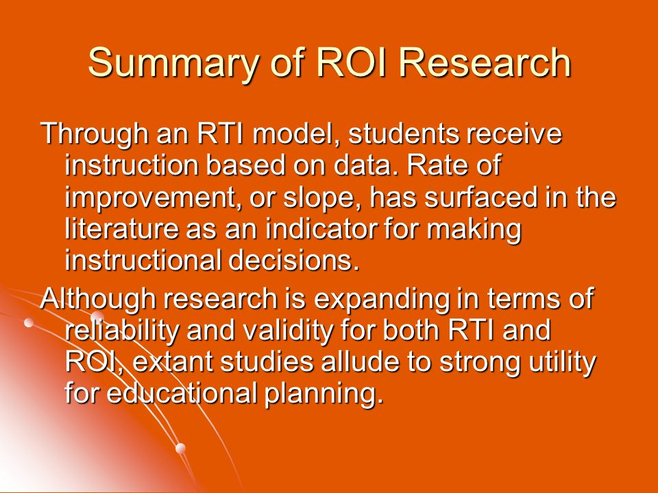 Summary of ROI Research Through an RTI model, students receive instruction based on data. Rate of improvement, or slope, has surfaced in the literatur