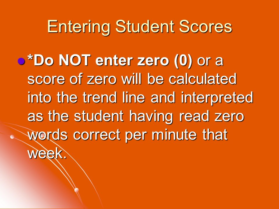 Entering Student Scores *Do NOT enter zero (0) or a score of zero will be calculated into the trend line and interpreted as the student having read ze