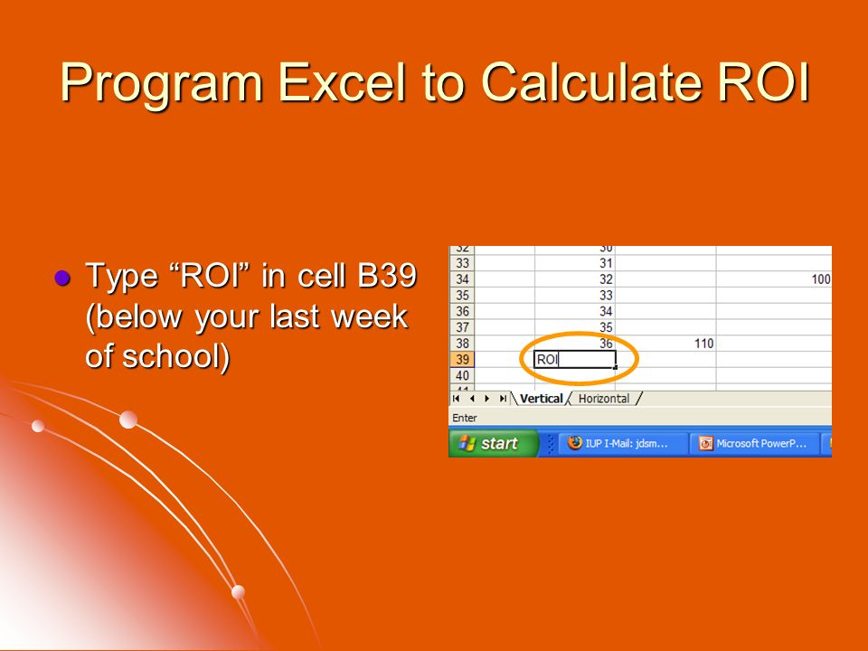 Program Excel to Calculate ROI Type ROI in cell B39 (below your last week of school) Type ROI in cell B39 (below your last week of school)