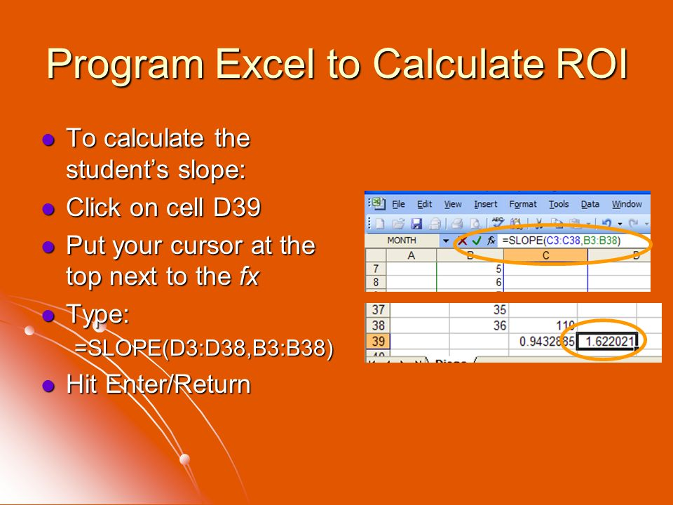 Program Excel to Calculate ROI To calculate the students slope: To calculate the students slope: Click on cell D39 Click on cell D39 Put your cursor a