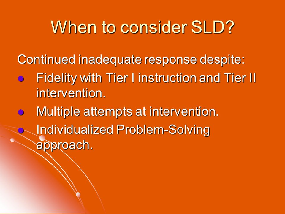 When to consider SLD? Continued inadequate response despite: Fidelity with Tier I instruction and Tier II intervention. Fidelity with Tier I instructi