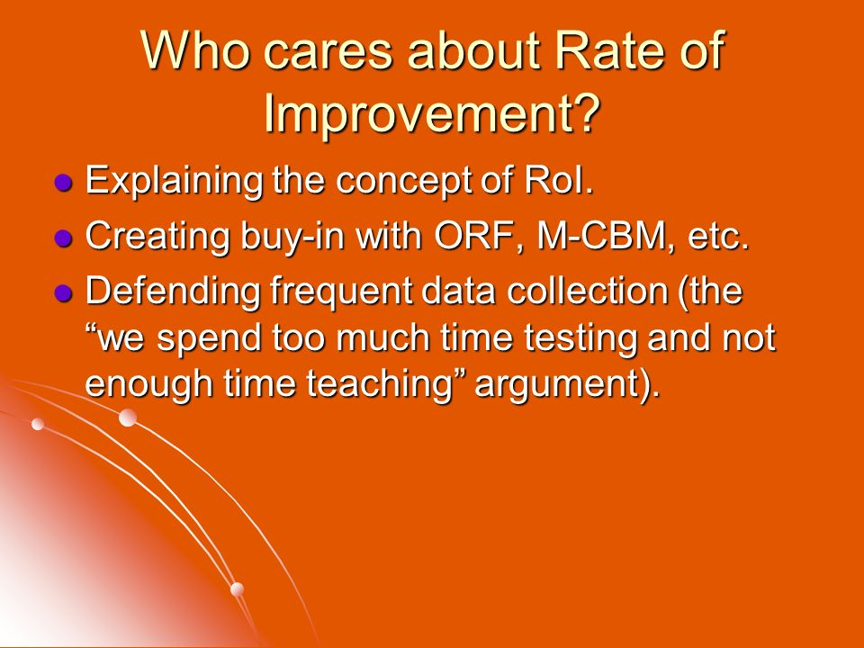 Who cares about Rate of Improvement? Explaining the concept of RoI. Explaining the concept of RoI. Creating buy-in with ORF, M-CBM, etc. Creating buy-