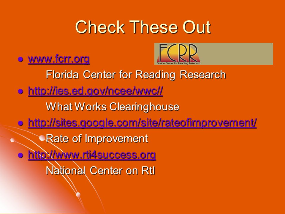 Check These Out www.fcrr.org www.fcrr.org www.fcrr.org Florida Center for Reading Research http://ies.ed.gov/ncee/wwc// http://ies.ed.gov/ncee/wwc// h