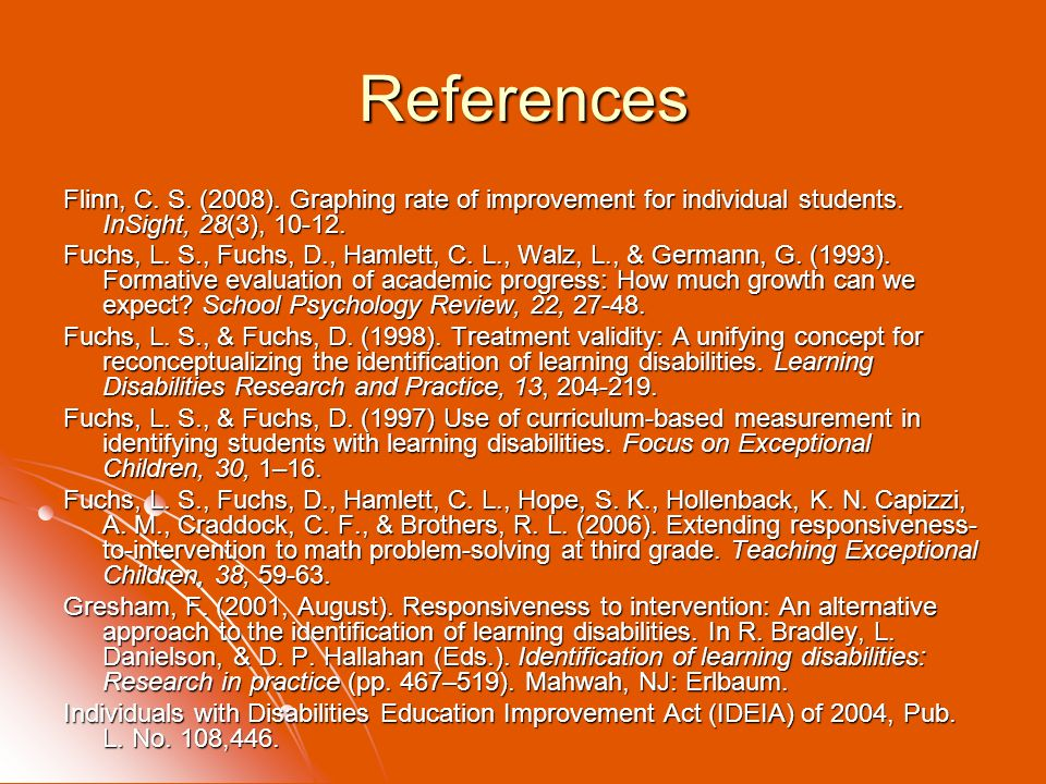References Flinn, C. S. (2008). Graphing rate of improvement for individual students. InSight, 28(3), 10-12. Fuchs, L. S., Fuchs, D., Hamlett, C. L.,