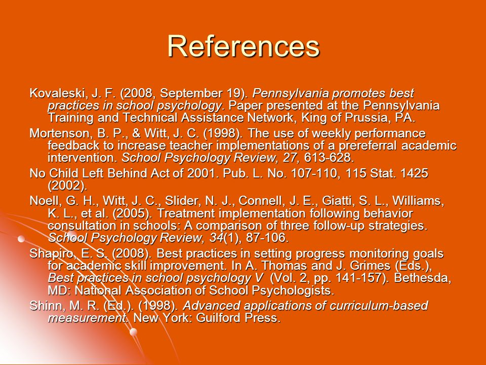 References Kovaleski, J. F. (2008, September 19). Pennsylvania promotes best practices in school psychology. Paper presented at the Pennsylvania Train