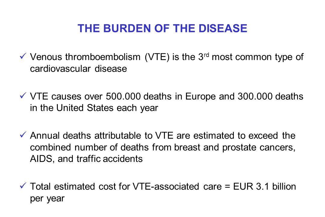 THE BURDEN OF THE DISEASE Venous thromboembolism (VTE) is the 3 rd most common type of cardiovascular disease VTE causes over 500.000 deaths in Europe
