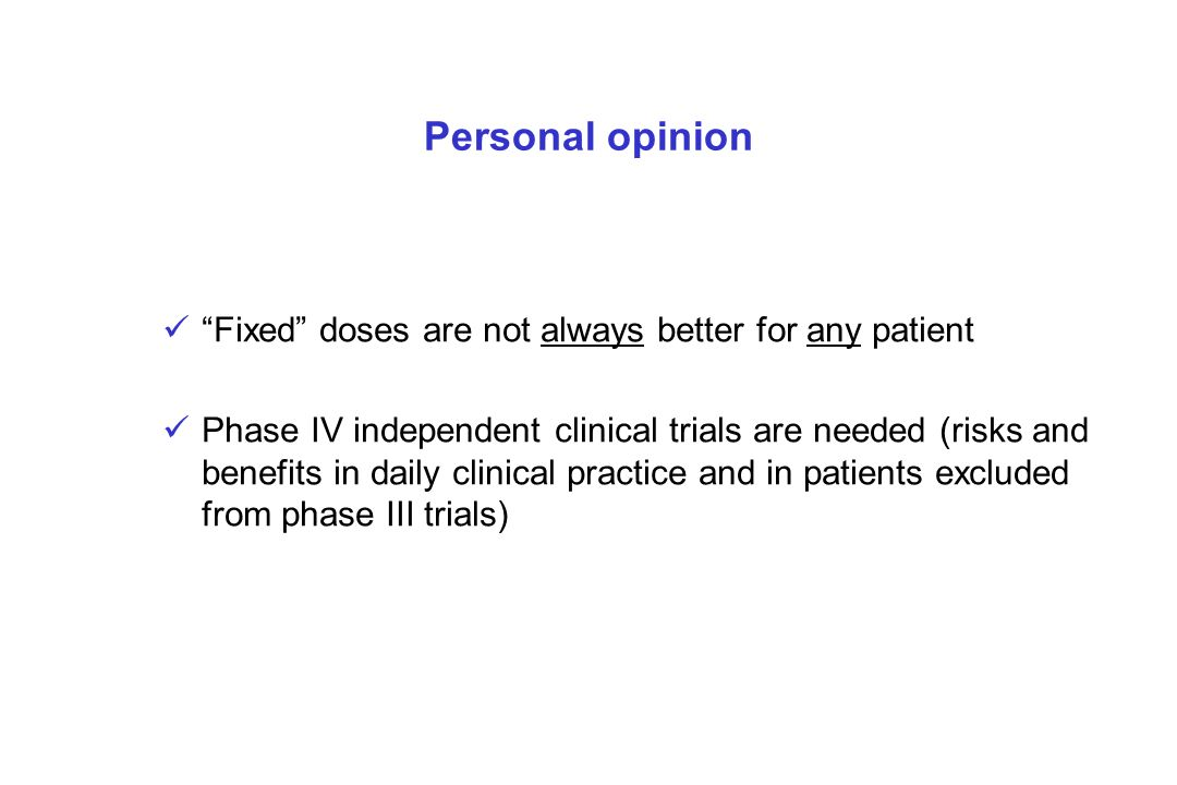 Personal opinion Fixed doses are not always better for any patient Phase IV independent clinical trials are needed (risks and benefits in daily clinic