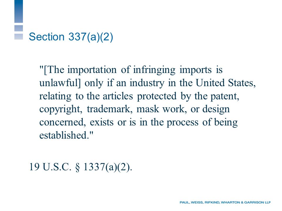 Section 337(a)(2) [The importation of infringing imports is unlawful] only if an industry in the United States, relating to the articles protected by the patent, copyright, trademark, mask work, or design concerned, exists or is in the process of being established. 19 U.S.C.