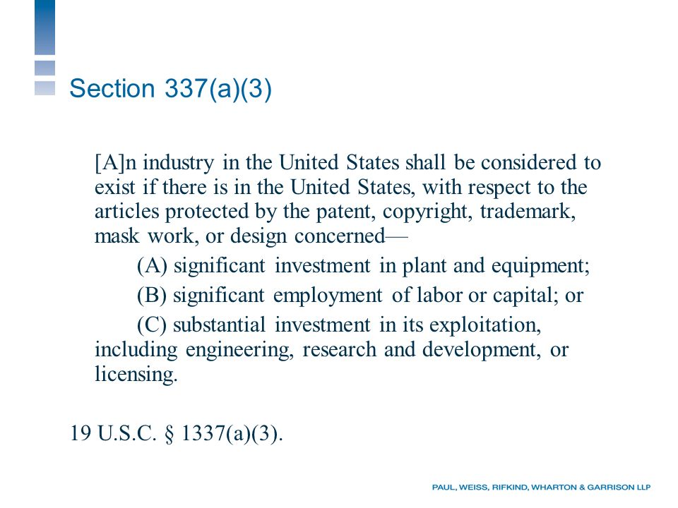 Section 337(a)(3) [A]n industry in the United States shall be considered to exist if there is in the United States, with respect to the articles protected by the patent, copyright, trademark, mask work, or design concerned (A) significant investment in plant and equipment; (B) significant employment of labor or capital; or (C) substantial investment in its exploitation, including engineering, research and development, or licensing.