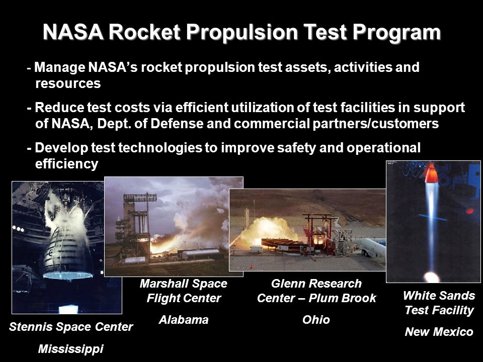 - Manage NASAs rocket propulsion test assets, activities and resources - Reduce test costs via efficient utilization of test facilities in support of