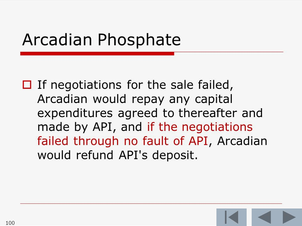 Arcadian Phosphate If negotiations for the sale failed, Arcadian would repay any capital expenditures agreed to thereafter and made by API, and if the negotiations failed through no fault of API, Arcadian would refund API s deposit.