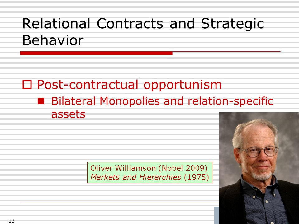 Relational Contracts and Strategic Behavior Post-contractual opportunism Bilateral Monopolies and relation-specific assets 13 Oliver Williamson (Nobel 2009) Markets and Hierarchies (1975)