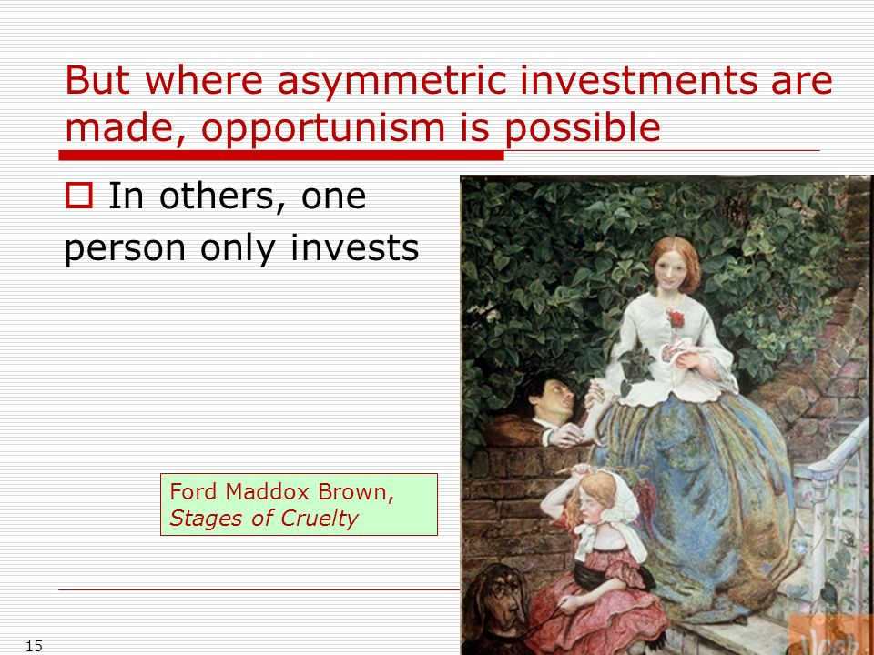 But where asymmetric investments are made, opportunism is possible In others, one person only invests 15 Ford Maddox Brown, Stages of Cruelty